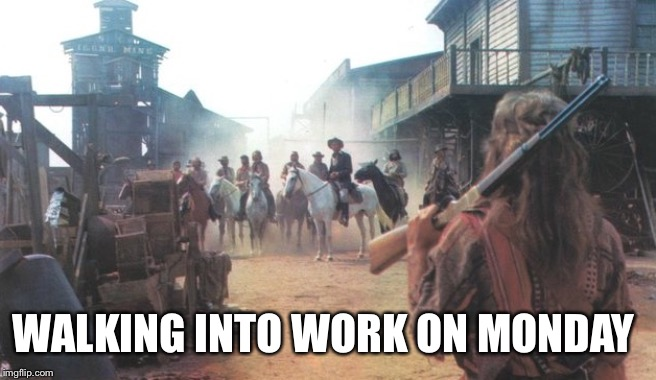 WALKING INTO WORK ON MONDAY | image tagged in work,monday,keoma | made w/ Imgflip meme maker
