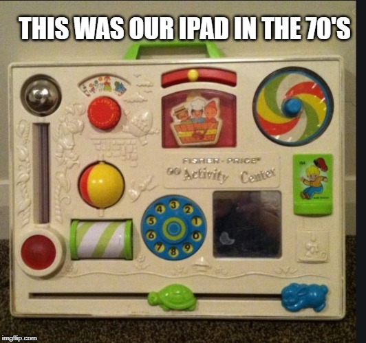 ipad of the 70's | THIS WAS OUR IPAD IN THE 70'S | image tagged in ipad,fisher price,1970s,1980s | made w/ Imgflip meme maker