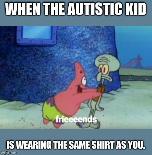 Autistic Kid |  WHEN THE AUTISTIC KID; IS WEARING THE SAME SHIRT AS YOU. | image tagged in tags | made w/ Imgflip meme maker