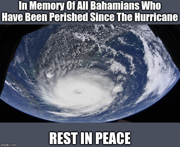 F in The Chat To All Bahamian Memers | In Memory Of All Bahamians Who Have Been Perished Since The Hurricane REST IN PEACE | image tagged in hurricane dorian,memes,bahamas,press f to pay respects,rip | made w/ Imgflip meme maker
