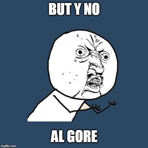 BUT Y NO AL GORE | image tagged in memes,y u no | made w/ Imgflip meme maker