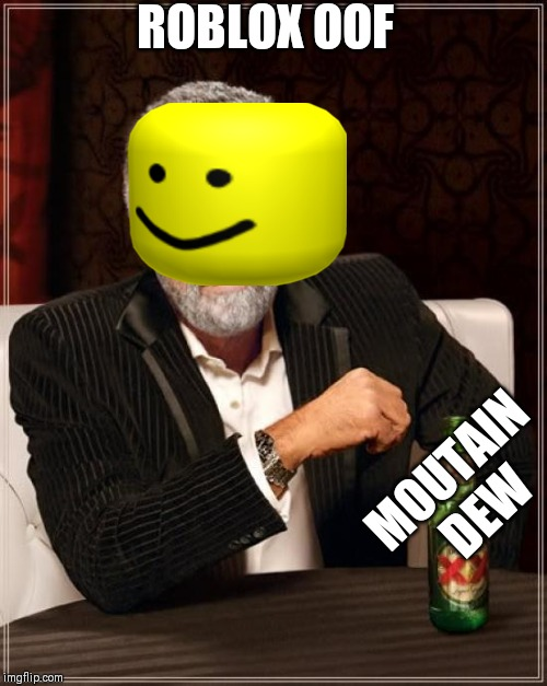 The Most Interesting Man In The World |  ROBLOX OOF; MOUTAIN DEW | image tagged in memes,the most interesting man in the world | made w/ Imgflip meme maker