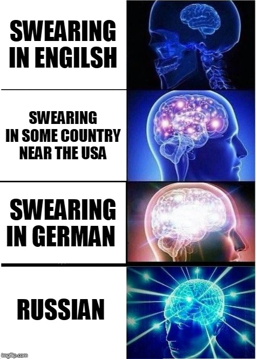 Expanding Brain |  SWEARING IN ENGILSH; SWEARING IN SOME COUNTRY NEAR THE USA; SWEARING IN GERMAN; RUSSIAN | image tagged in memes,expanding brain | made w/ Imgflip meme maker