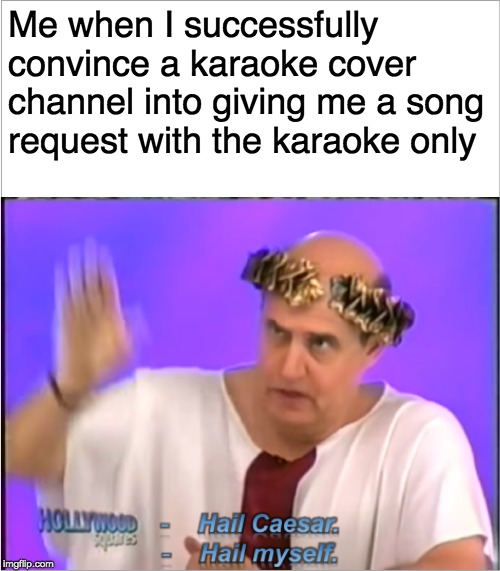 karaoke community nowadays | Me when I successfully convince a karaoke cover channel into giving me a song request with the karaoke only | image tagged in hail myself,hollywood squares,game show,memes,funny,halloween | made w/ Imgflip meme maker