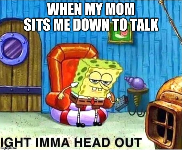 SpongeBob Ight Ima Head Out Babys Born |  WHEN MY MOM SITS ME DOWN TO TALK | image tagged in spongebob ight ima head out babys born | made w/ Imgflip meme maker