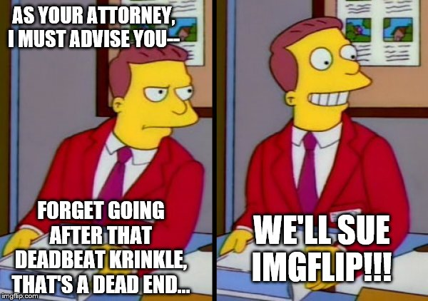 lionel hutz | AS YOUR ATTORNEY, I MUST ADVISE YOU-- FORGET GOING AFTER THAT DEADBEAT KRINKLE, THAT'S A DEAD END... WE'LL SUE IMGFLIP!!! | image tagged in lionel hutz | made w/ Imgflip meme maker