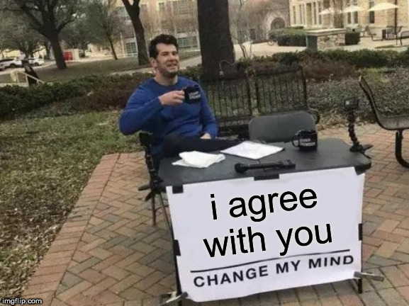 Change My Mind Meme | i agree with you | image tagged in memes,change my mind | made w/ Imgflip meme maker