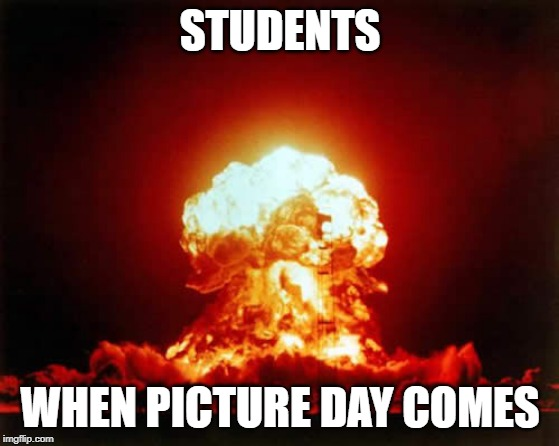 Nuclear Explosion | STUDENTS WHEN PICTURE DAY COMES | image tagged in memes,nuclear explosion | made w/ Imgflip meme maker