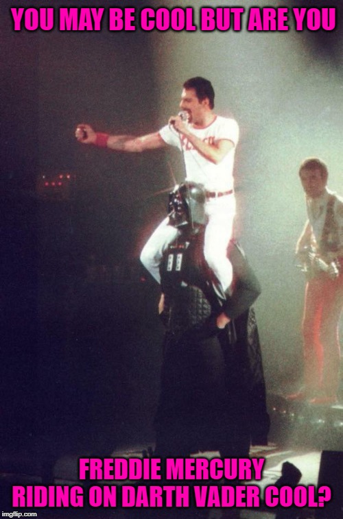 I wonder what the story behind this pic was? | YOU MAY BE COOL BUT ARE YOU FREDDIE MERCURY RIDING ON DARTH VADER COOL? | image tagged in freddie mercury riding darth vader,memes,freddie mercury,funny,darth vader,queen | made w/ Imgflip meme maker