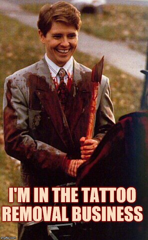 kids in the hall ax murderer | I'M IN THE TATTOO REMOVAL BUSINESS | image tagged in kids in the hall ax murderer | made w/ Imgflip meme maker