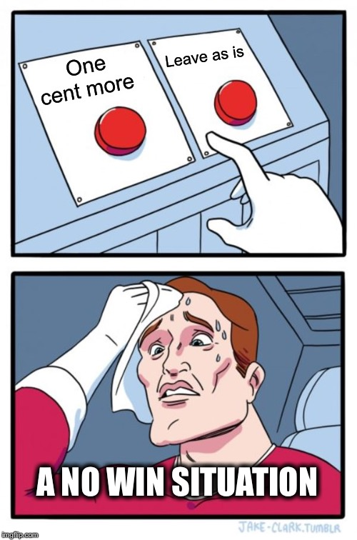 Two Buttons Meme | One cent more Leave as is A NO WIN SITUATION | image tagged in memes,two buttons | made w/ Imgflip meme maker