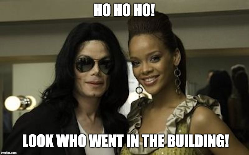 Rihanna and Jackson | HO HO HO! LOOK WHO WENT IN THE BUILDING! | image tagged in rihanna,michael jackson,celebrity,memes | made w/ Imgflip meme maker