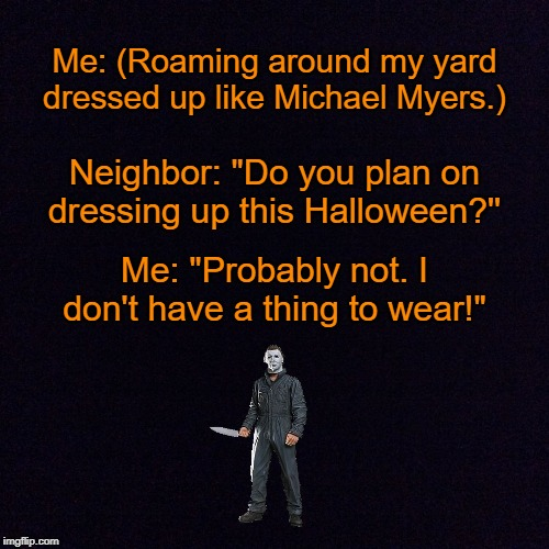 "True Story | Me: (Roaming around my yard dressed up like Michael Myers.) Neighbor: ""Do you plan on dressing up this Halloween?'' Me: ""Probably not. I don 