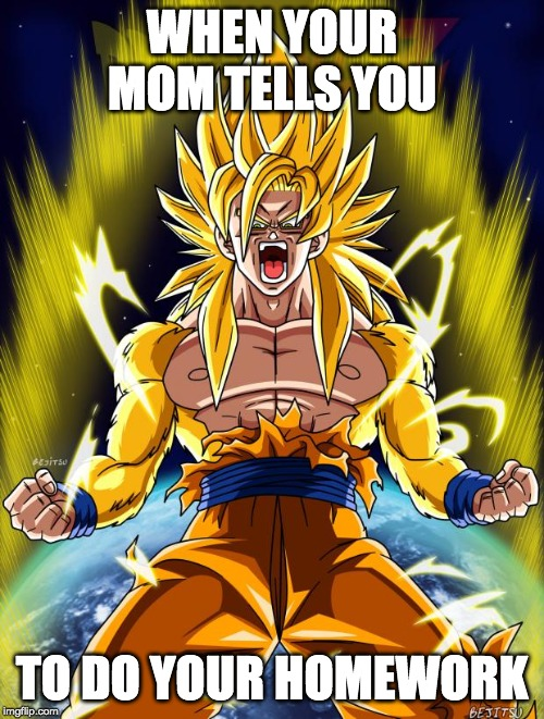 Goku | WHEN YOUR MOM TELLS YOU TO DO YOUR HOMEWORK | image tagged in goku | made w/ Imgflip meme maker