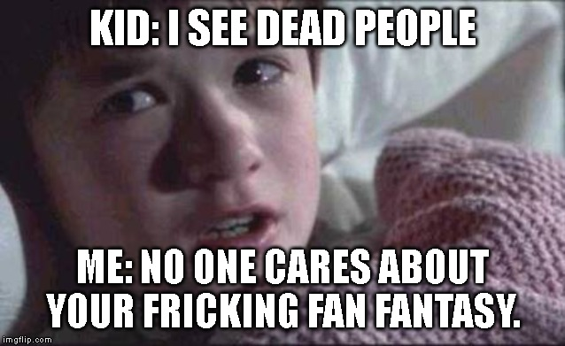 I See Dead People | KID: I SEE DEAD PEOPLE ME: NO ONE CARES ABOUT YOUR FRICKING FAN FANTASY. | image tagged in memes,i see dead people | made w/ Imgflip meme maker