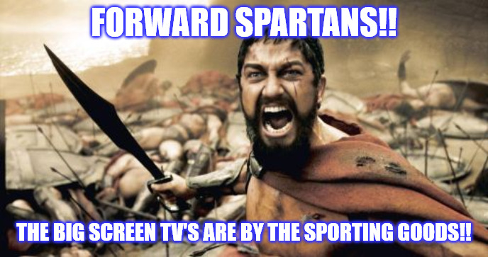 The Blackest of Fridays | FORWARD SPARTANS!! THE BIG SCREEN TV'S ARE BY THE SPORTING GOODS!! | image tagged in memes,sparta leonidas,black friday,christmas shopping,battle,funny memes | made w/ Imgflip meme maker