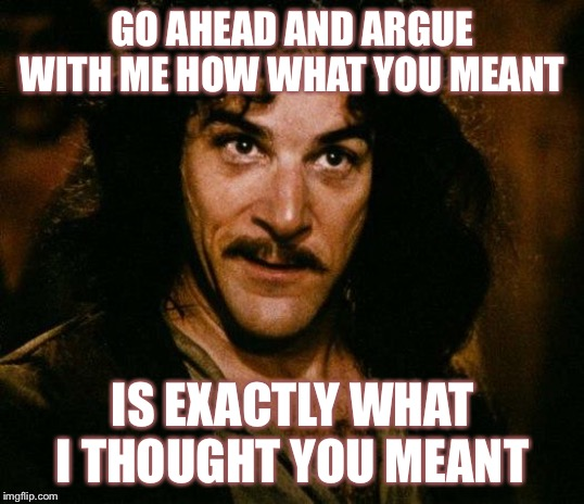 Exchanges on imgflip comments be like... | GO AHEAD AND ARGUE WITH ME HOW WHAT YOU MEANT IS EXACTLY WHAT I THOUGHT YOU MEANT | image tagged in memes,inigo montoya | made w/ Imgflip meme maker