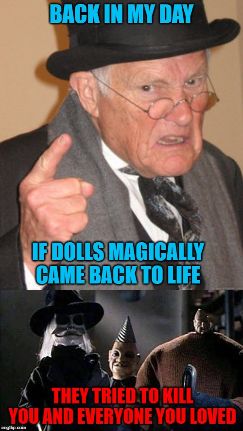 The Puppetmaster Dolls made life more exciting!!! | BACK IN MY DAY IF DOLLS MAGICALLY CAME BACK TO LIFE THEY TRIED TO KILL YOU AND EVERYONE YOU LOVED | image tagged in memes,back in my day,puppetmasters,funny,toy story,exciting | made w/ Imgflip meme maker