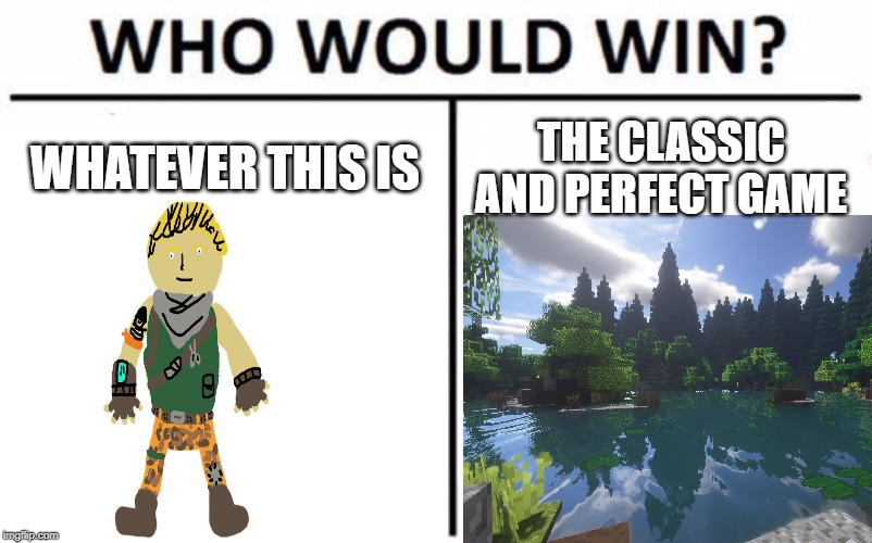 Fartnite bad, Minecraft P E R F E C T | WHATEVER THIS IS THE CLASSIC AND PERFECT GAME | image tagged in minecraft,fortnite bad,minecraft good,who would win,fartnite | made w/ Imgflip meme maker