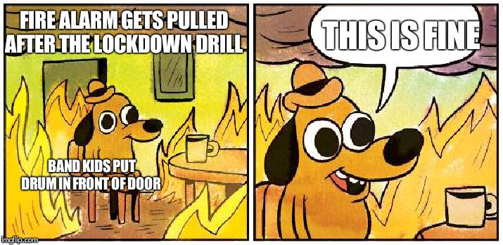 This is Fine (Blank) |  THIS IS FINE; FIRE ALARM GETS PULLED AFTER THE LOCKDOWN DRILL; BAND KIDS PUT DRUM IN FRONT OF DOOR | image tagged in this is fine blank | made w/ Imgflip meme maker