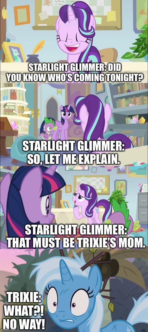 Starlight Glimmer thinks that would be Trixie' s mom | STARLIGHT GLIMMER: DID YOU KNOW WHO'S COMING TONIGHT? STARLIGHT GLIMMER: THAT MUST BE TRIXIE'S MOM. STARLIGHT GLIMMER: SO, LET ME EXPLAIN. T | image tagged in mlp fim,starlight glimmer,trixie,spike,twilight sparkle,my little pony | made w/ Imgflip meme maker