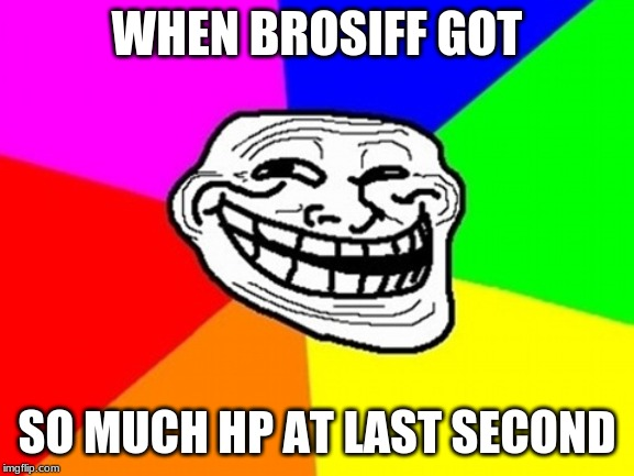 WHEN BROSIFF GOT SO MUCH HP AT LAST SECOND | image tagged in memes,troll face colored | made w/ Imgflip meme maker