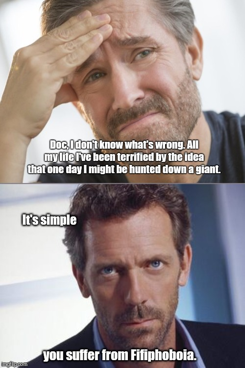 House diagnosis | Doc, I don't know what's wrong. All my life I've been terrified by the idea that one day I might be hunted down a giant. It's simple you suf | image tagged in dr gregory house,humor,puns | made w/ Imgflip meme maker