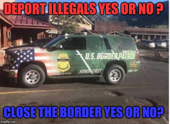 Deport | DEPORT ILLEGALS YES OR NO ? CLOSE THE BORDER YES OR NO? | image tagged in illegal immigration | made w/ Imgflip meme maker