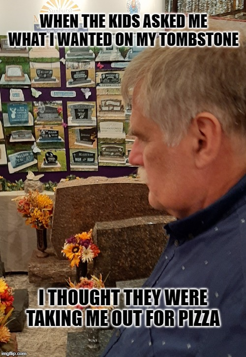 tombstone | WHEN THE KIDS ASKED ME WHAT I WANTED ON MY TOMBSTONE I THOUGHT THEY WERE TAKING ME OUT FOR PIZZA | image tagged in tombstone | made w/ Imgflip meme maker