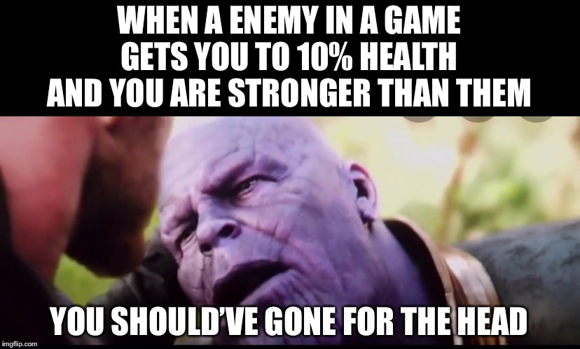 It happens | WHEN A ENEMY IN A GAME GETS YOU TO 10% HEALTH AND YOU ARE STRONGER THAN THEM YOU SHOULD'VE GONE FOR THE HEAD | image tagged in thanos,memes | made w/ Imgflip meme maker