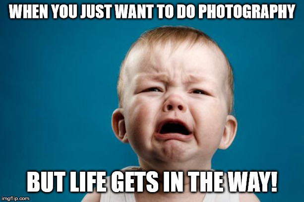 BABY CRYING | WHEN YOU JUST WANT TO DO PHOTOGRAPHY BUT LIFE GETS IN THE WAY! | image tagged in baby crying | made w/ Imgflip meme maker