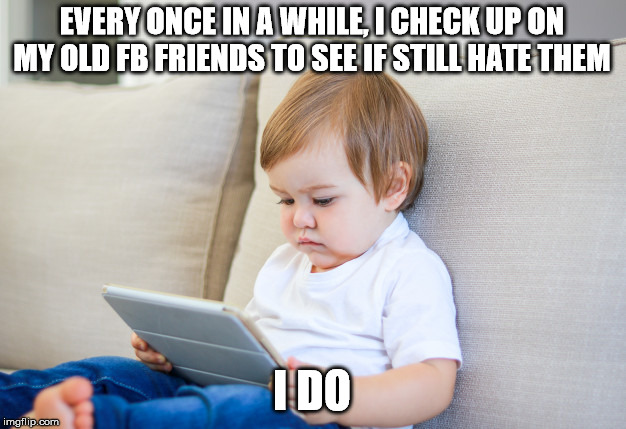 Hate my friends | EVERY ONCE IN A WHILE, I CHECK UP ON MY OLD FB FRIENDS TO SEE IF STILL HATE THEM I DO | image tagged in my facebook friend,facebook,facebook problems,fb | made w/ Imgflip meme maker