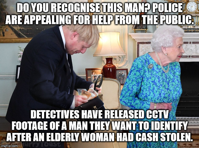 Theft from queen. |  DO YOU RECOGNISE THIS MAN? POLICE ARE APPEALING FOR HELP FROM THE PUBLIC. DETECTIVES HAVE RELEASED CCTV FOOTAGE OF A MAN THEY WANT TO IDENTIFY AFTER AN ELDERLY WOMAN HAD CASH STOLEN. | image tagged in queen,boris johnson,theft | made w/ Imgflip meme maker