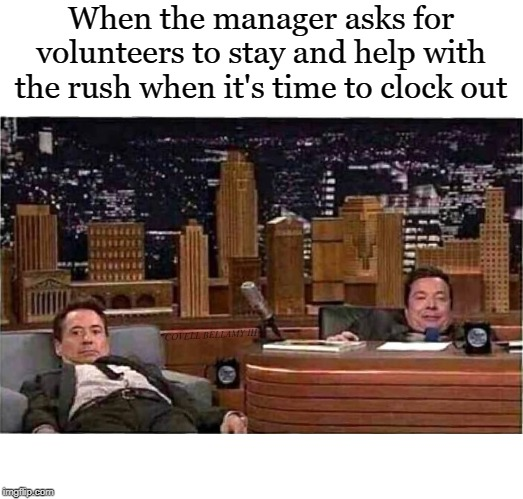 When the manager asks for volunteers to stay and help with the rush when it's time to clock out COVELL BELLAMY III | image tagged in no volunteers | made w/ Imgflip meme maker