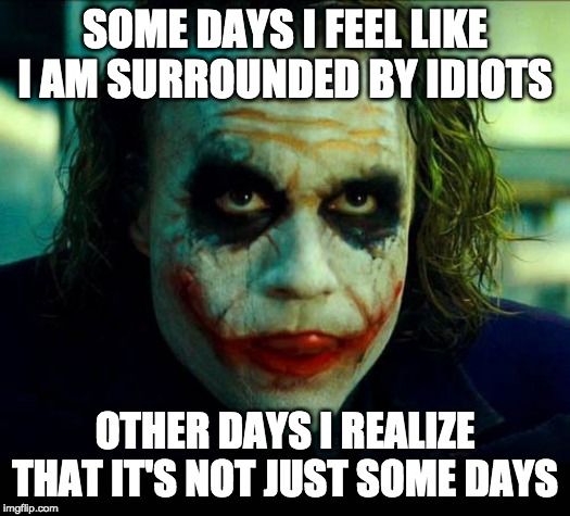 Surrounded by Idiots | SOME DAYS I FEEL LIKE I AM SURROUNDED BY IDIOTS OTHER DAYS I REALIZE THAT IT'S NOT JUST SOME DAYS | image tagged in joker it's simple we kill the batman | made w/ Imgflip meme maker