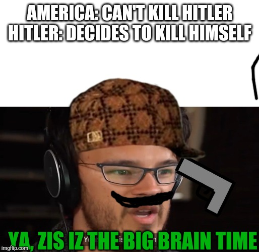 Yeah, this is big brain time |  AMERICA: CAN'T KILL HITLER HITLER: DECIDES TO KILL HIMSELF; YA, ZIS IZ THE BIG BRAIN TIME | image tagged in yeah this is big brain time | made w/ Imgflip meme maker