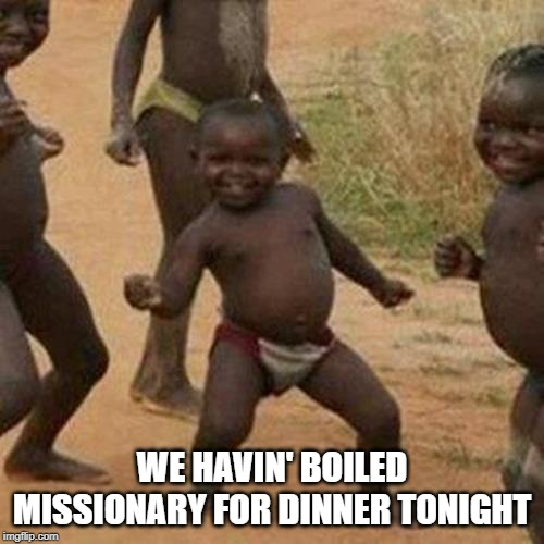 It's a Meal |  WE HAVIN' BOILED MISSIONARY FOR DINNER TONIGHT | image tagged in memes,third world success kid | made w/ Imgflip meme maker