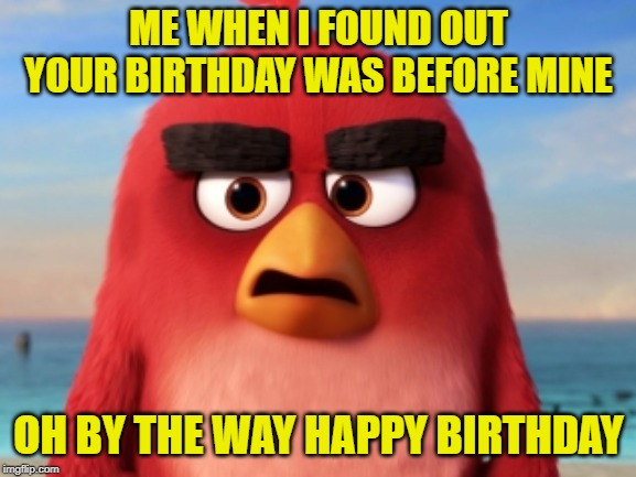 ME WHEN I FOUND OUT YOUR BIRTHDAY WAS BEFORE MINE OH BY THE WAY HAPPY BIRTHDAY | image tagged in angry birds | made w/ Imgflip meme maker