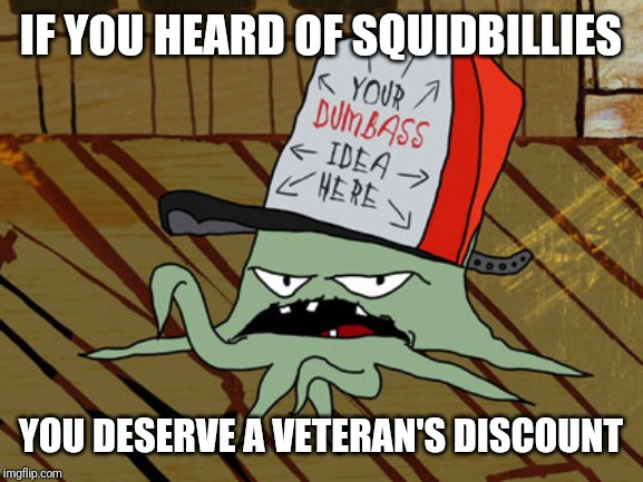 Squidbillies  | IF YOU HEARD OF SQUIDBILLIES YOU DESERVE A VETERAN'S DISCOUNT | image tagged in squidbillies,nostalgia,memes | made w/ Imgflip meme maker