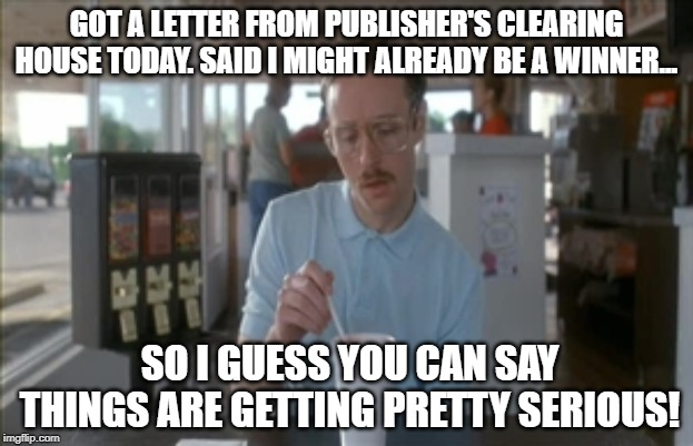 You Can Be a Winner Too | GOT A LETTER FROM PUBLISHER'S CLEARING HOUSE TODAY. SAID I MIGHT ALREADY BE A WINNER... SO I GUESS YOU CAN SAY THINGS ARE GETTING PRETTY SER | image tagged in memes,so i guess you can say things are getting pretty serious | made w/ Imgflip meme maker