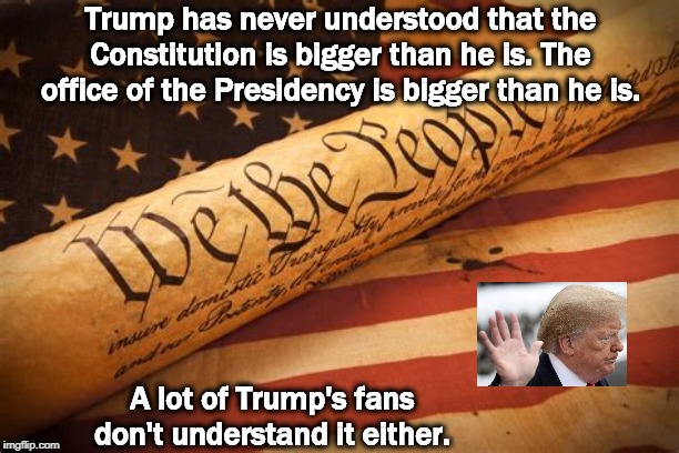 The Constitution and the Flag, each greater than any one person | Trump has never understood that the Constitution is bigger than he is. The office of the Presidency is bigger than he is. A lot of Trump's f | image tagged in the constitution and the flag each greater than any one person,trump,president,constitution,united states of america | made w/ Imgflip meme maker