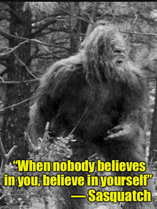 "Now you know who coined the phrase |  ""When nobody believes in you, believe in yourself""; — Sasquatch 