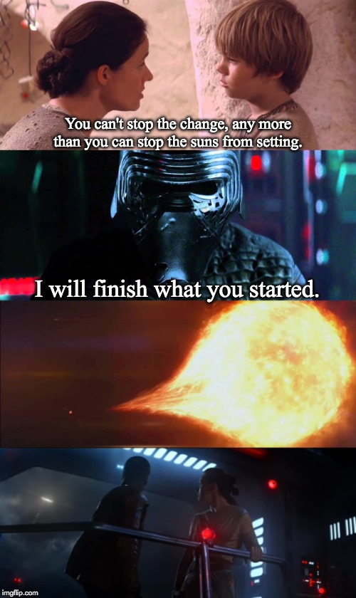 Change |  You can't stop the change, any more than you can stop the suns from setting. I will finish what you started. | image tagged in star wars,anakin skywalker,kylo ren | made w/ Imgflip meme maker