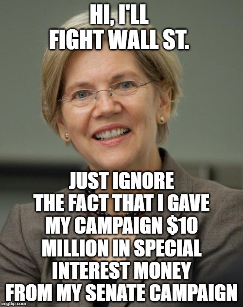 Elizabeth Warren | HI, I'LL FIGHT WALL ST. JUST IGNORE THE FACT THAT I GAVE MY CAMPAIGN $10 MILLION IN SPECIAL INTEREST MONEY FROM MY SENATE CAMPAIGN | image tagged in elizabeth warren | made w/ Imgflip meme maker