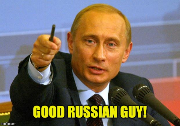 GOOD RUSSIAN GUY! | image tagged in memes,good guy putin | made w/ Imgflip meme maker