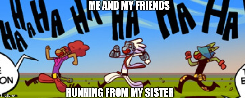 Running | ME AND MY FRIENDS RUNNING FROM MY SISTER | image tagged in running | made w/ Imgflip meme maker