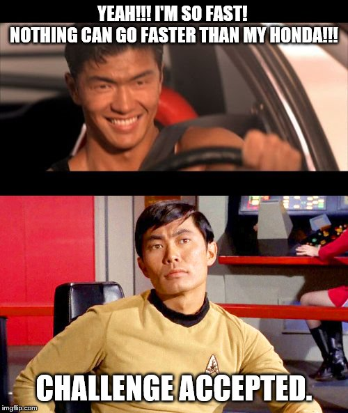 Douche vs Nerd | YEAH!!! I'M SO FAST!  NOTHING CAN GO FASTER THAN MY HONDA!!! CHALLENGE ACCEPTED. | image tagged in memes,fast furious johnny tran,douche,star trek,sulu,fast and furious | made w/ Imgflip meme maker