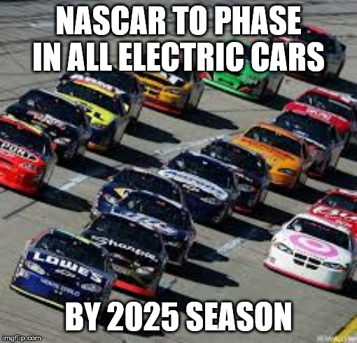 NASCAR TO PHASE IN ALL ELECTRIC CARS BY 2025 SEASON | image tagged in nascar | made w/ Imgflip meme maker
