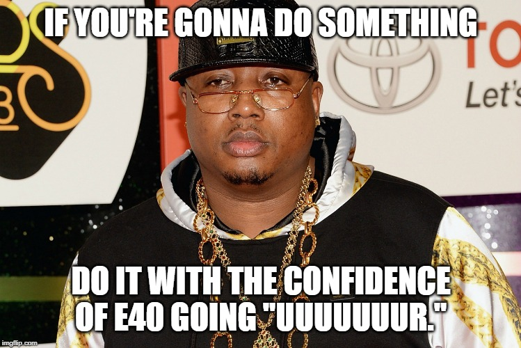 "It Works. | IF YOU'RE GONNA DO SOMETHING DO IT WITH THE CONFIDENCE OF E40 GOING ""UUUUUUUR."" 