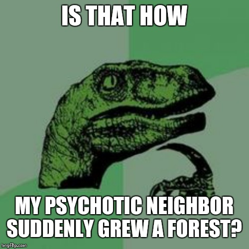 Time raptor  | IS THAT HOW MY PSYCHOTIC NEIGHBOR SUDDENLY GREW A FOREST? | image tagged in time raptor | made w/ Imgflip meme maker